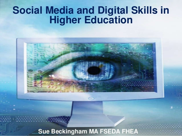Social Media and Digital Skills in       Higher Education     Sue Beckingham MA FSEDA FHEA