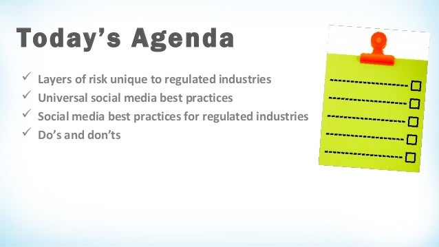 Today's Agenda      Layers of risk unique to regulated industries Universal social media best practices Social media b...