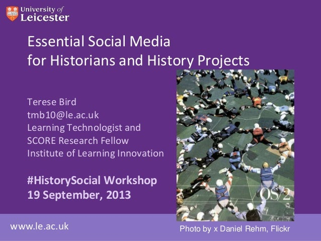 www.le.ac.uk Essential Social Media for Historians and History Projects Terese Bird tmb10@le.ac.uk Learning Technologist a...