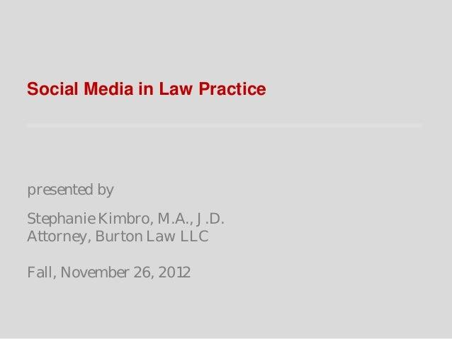 Social Media in Law Practicepresented byStephanie Kimbro, M.A., J.D.Attorney, Burton Law LLCFall, November 26, 2012
