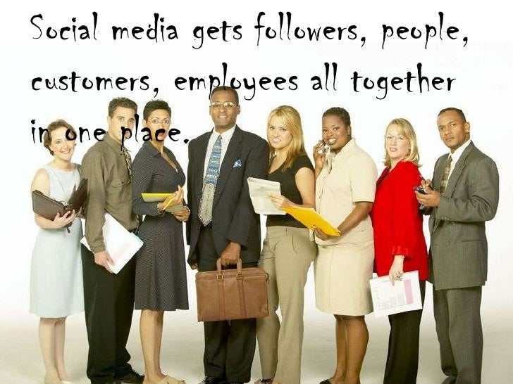 Gets people together<br />Social media gets followers, people, customers, employees all together in one place.<br />