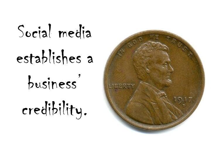 Social media establishes a business' credibility.<br />