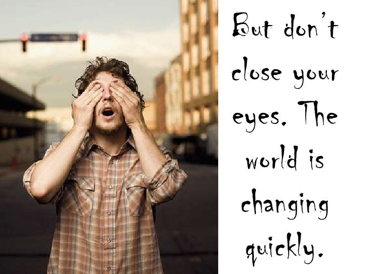 But don't close your eyes. The world is changing quickly.<br />