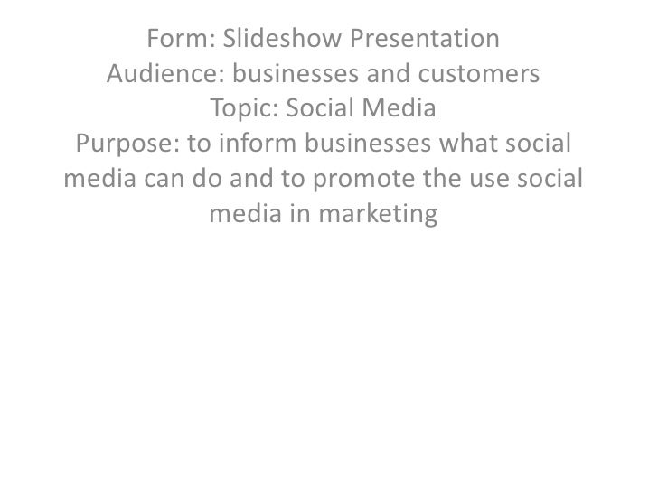 Form: Slideshow PresentationAudience: businesses and customersTopic: Social MediaPurpose: to inform businesses what social...
