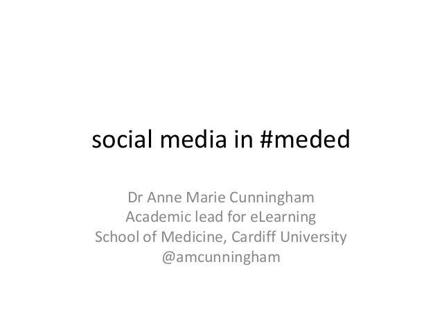 social media in #meded    Dr Anne Marie Cunningham    Academic lead for eLearningSchool of Medicine, Cardiff University   ...