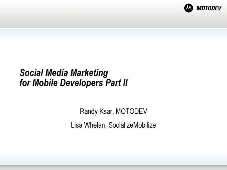 Social Media Marketing  for Mobile Developers Part II  Randy Ksar, MOTODEV Lisa Whelan, SocializeMobilize