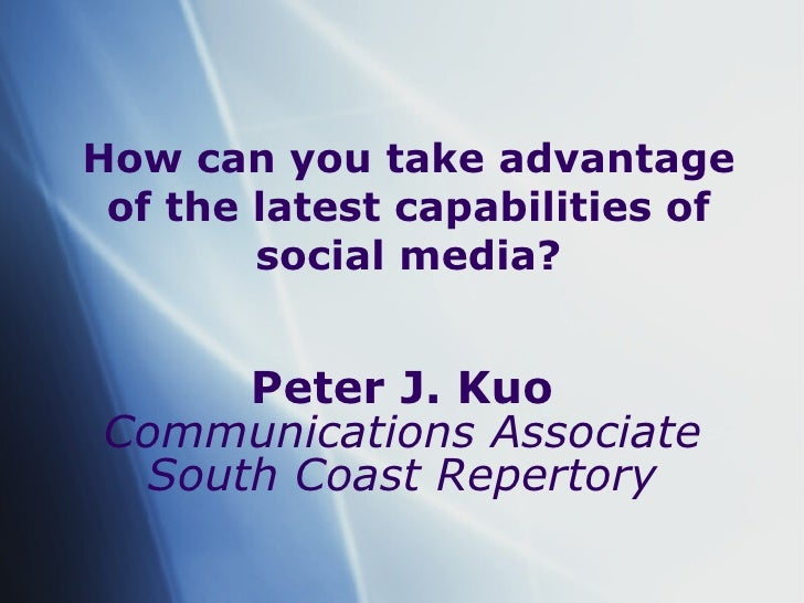 How can you take advantage of the latest capabilities of social media? Peter J. Kuo Communications Associate South Coast R...
