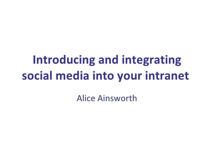 Introducing and integrating social media into your intranet   Alice Ainsworth