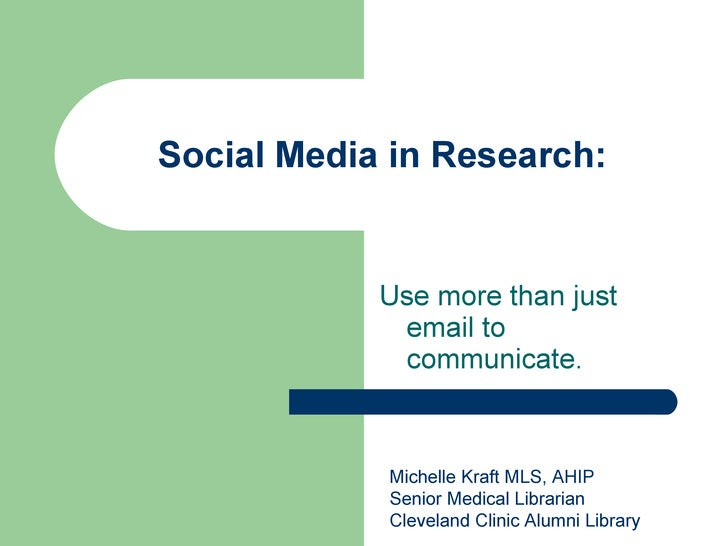 Social Media in Research: Use more than just email to communicate. Michelle Kraft MLS, AHIP Senior Medical Librarian Cleve...