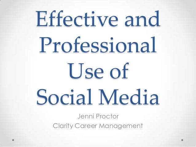 Effective and Professional Use of Social Media Jenni Proctor Clarity Career Management