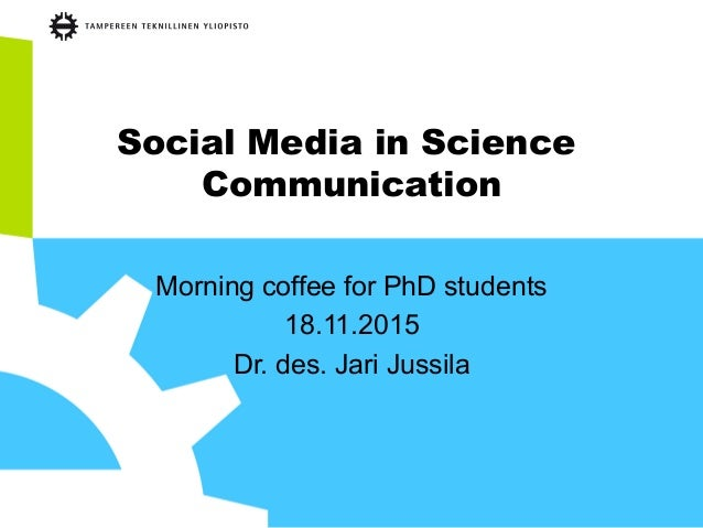 Social Media in Science Communication Morning coffee for PhD students 18.11.2015 Dr. des. Jari Jussila