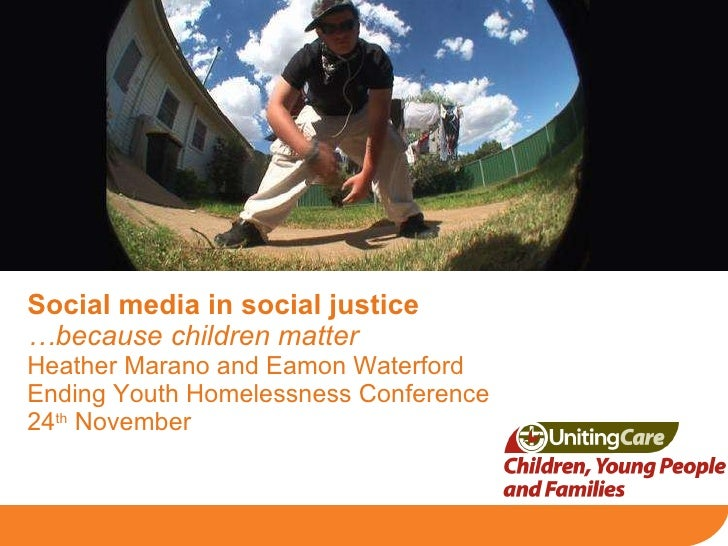 Social media in social justice   …because children matter Heather Marano and Eamon Waterford Ending Youth Homelessness Con...