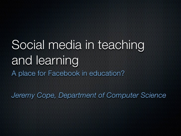 Social media in teaching and learning A place for Facebook in education?  Jeremy Cope, Department of Computer Science