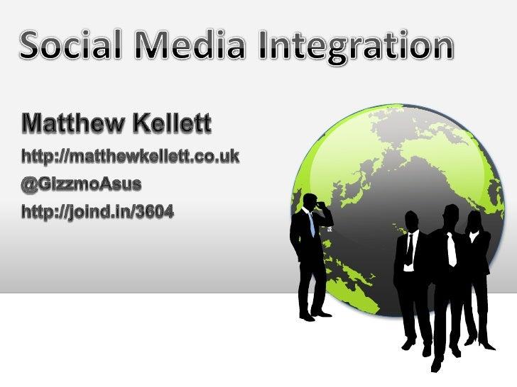 Social Media Integration<br />Matthew Kellett<br />http://matthewkellett.co.uk<br />@GizzmoAsus<br />http://joind.in/3604<...