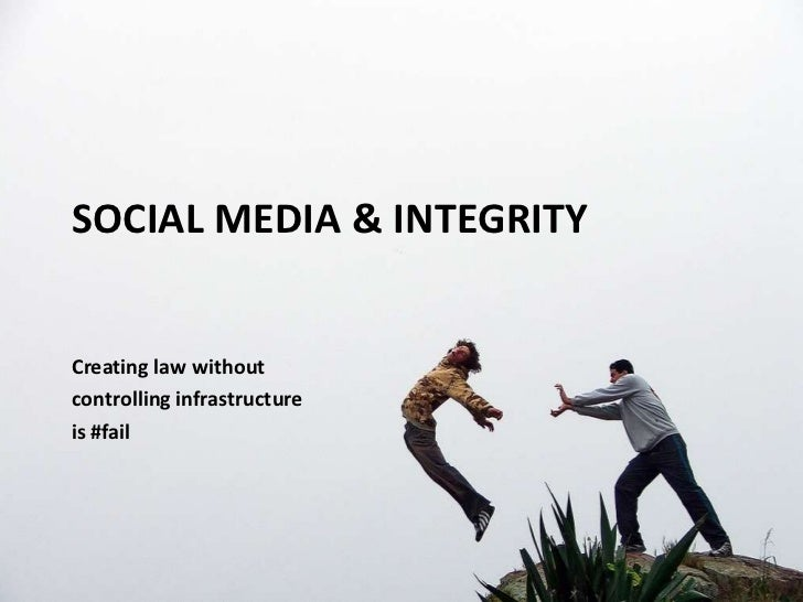 Social Media & Integrity<br />Creating law without <br />controlling infrastructure <br />is #fail<br />