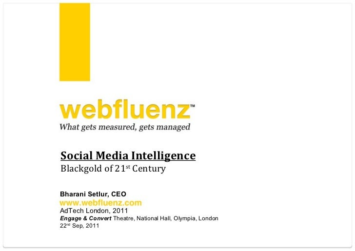 Social Media Intelligence Blackgold of 21 st  Century Bharani Setlur, CEO AdTech London, 2011 Engage & Convert  Theatre, N...