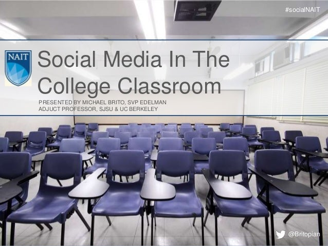 #socialNAITSocial Media In TheCollege ClassroomPRESENTED BY MICHAEL BRITO, SVP EDELMANADJUCT PROFESSOR, SJSU & UC BERKELEY...