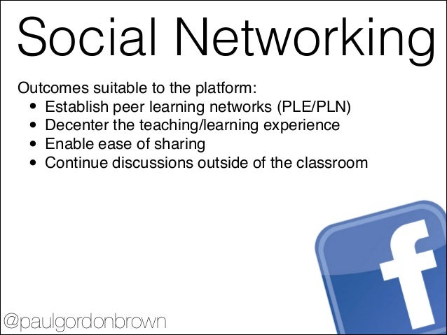 Twitter @paulgordonbrown Outcomes suitable to the platform:! • Establish peer learning networks (PLE/PLN)! • Decenter the ...