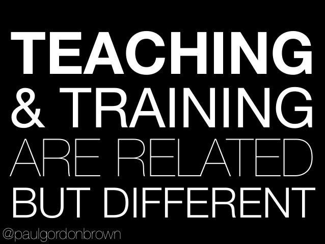 TEACHING & TRAINING  ARE RELATED BUT DIFFERENT @paulgordonbrown