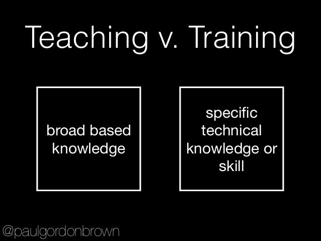 Teaching v. Training broad based knowledge specific technical knowledge or skill @paulgordonbrown