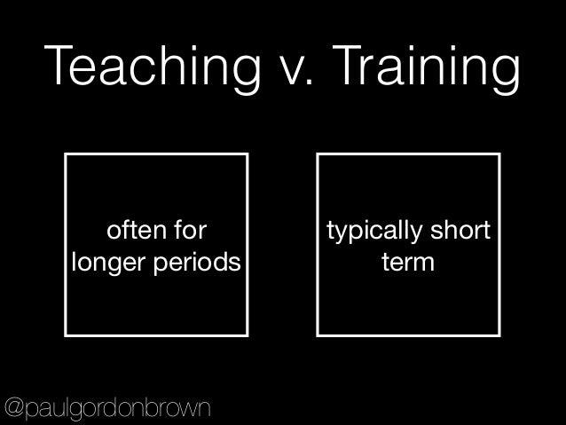 Teaching v. Training often for longer periods typically short term @paulgordonbrown