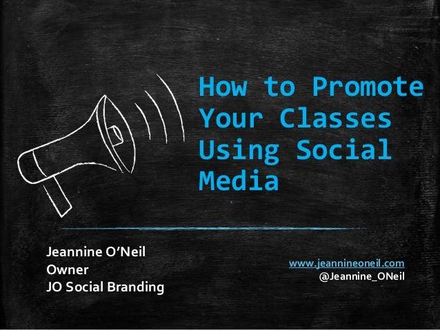 How to Promote Your Classes Using Social Media Jeannine O'Neil Owner JO Social Branding  www.jeannineoneil.com @Jeannine_O...