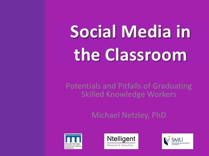Social Media in  the Classroom Potentials and Pitfalls of Graduating     Skilled Knowledge Workers         Michael Netzley...