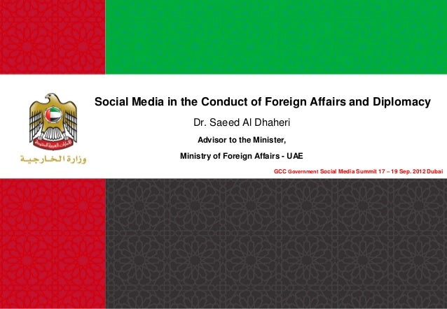 Social Media in the Conduct of Foreign Affairs and Diplomacy Dr. Saeed Al Dhaheri Advisor to the Minister,  Ministry of Fo...