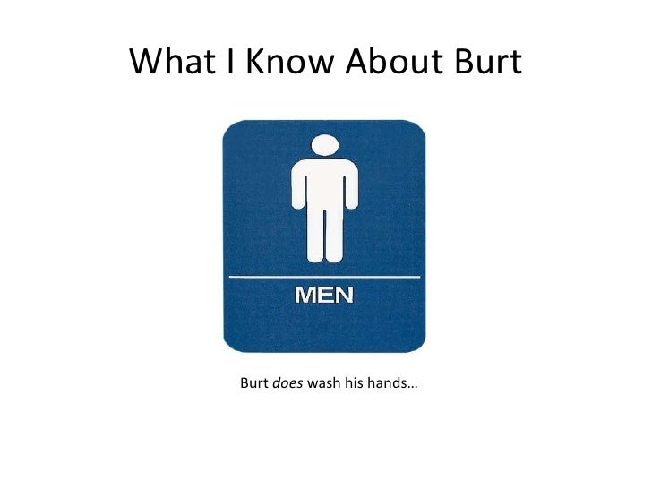What I Know About Burt<br />Burt does wash his hands…<br />