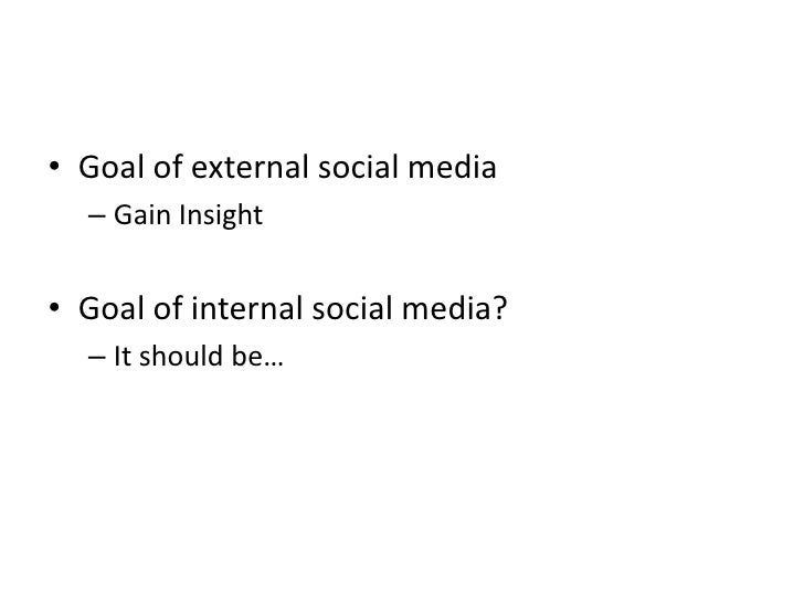 Goal of external social media<br />Gain Insight<br />Goal of internal social media?<br />It should be…<br />