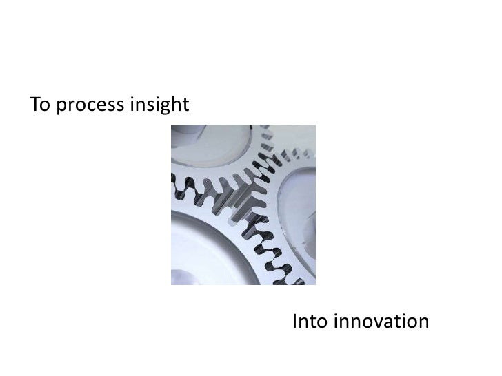 To process insight<br />Into innovation<br />