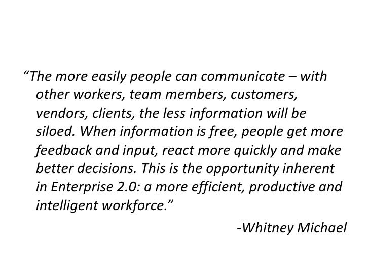 """""""The more easily people can communicate – with other workers, team members, customers, vendors, clients, the less informat..."""