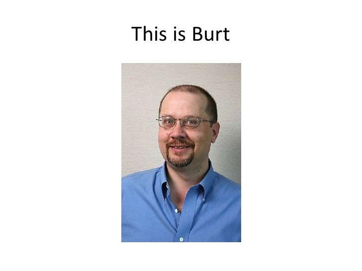 This is Burt<br />