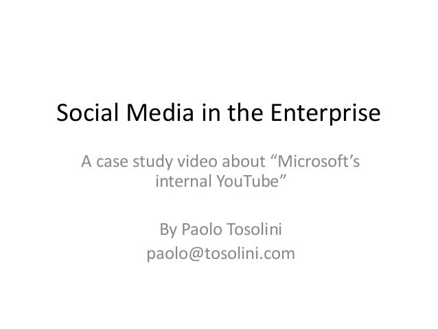 "Social Media in the Enterprise A case study video about ""Microsoft's internal YouTube"" By Paolo Tosolini paolo@tosolini.com"