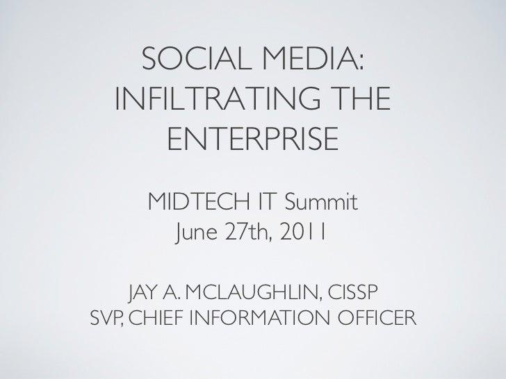 SOCIAL MEDIA:  INFILTRATING THE      ENTERPRISE     MIDTECH IT Summit       June 27th, 2011     JAY A. MCLAUGHLIN, CISS...