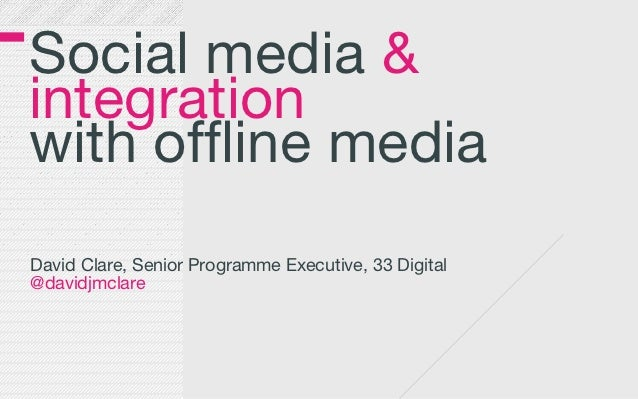 Social media &integrationwith offline mediaDavid Clare, Senior Programme Executive, 33 Digital@davidjmclare