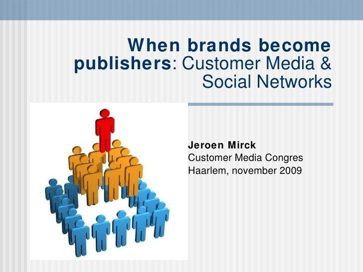 When brands become publishers : Customer Media & Social Networks Jeroen Mirck Customer Media Congres Haarlem, november 2009
