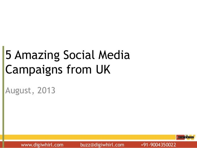 www.digiwhirl.com buzz@digiwhirl.com +91-9004350022 5 Amazing Social Media Campaigns from UK August, 2013