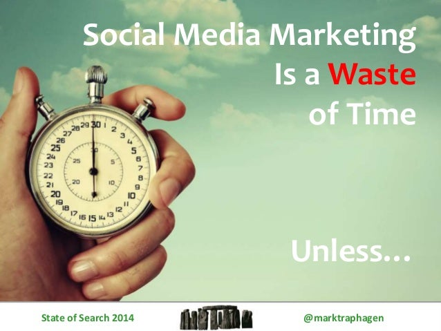 Social Media Marketing  Is a Waste  of Time  Unless…  State of Search 2014 @marktraphagen