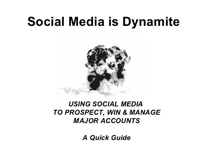 Social Media is Dynamite        USING SOCIAL MEDIA    TO PROSPECT, WIN & MANAGE         MAJOR ACCOUNTS          A Quick Gu...
