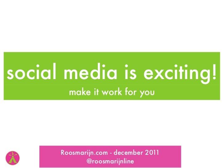 social media is exciting!        make it work for you      Roosmarijn.com - december 2011             @roosmarijnline