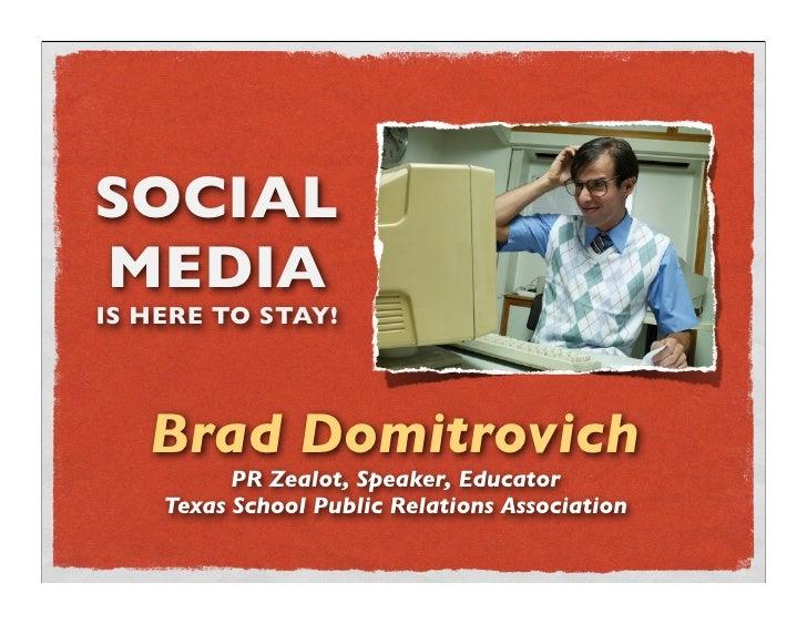 SOCIAL MEDIA IS HERE TO STAY!        Brad Domitrovich           PR Zealot, Speaker, Educator     Texas School Public Relat...