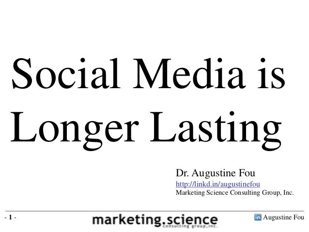Social Media is Longer Lasting         Dr. Augustine Fou         http://linkd.in/augustinefou         Marketing Science Co...