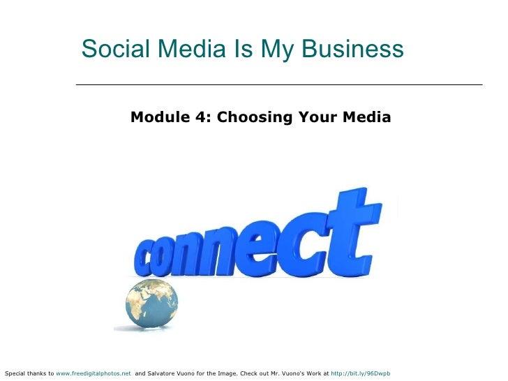Social Media Is My Business <ul><li>Module 4: Choosing Your Media </li></ul>Special thanks to  www.freedigitalphotos.net  ...