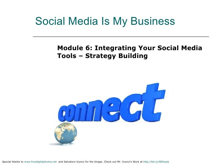 Social Media Is My Business <ul><li>Module 6: Integrating Your Social Media Tools – Strategy Building </li></ul>Special th...