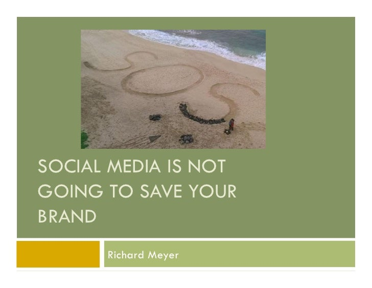 SOCIAL MEDIA IS NOT GOING TO SAVE YOUR BRAND       Richard Meyer