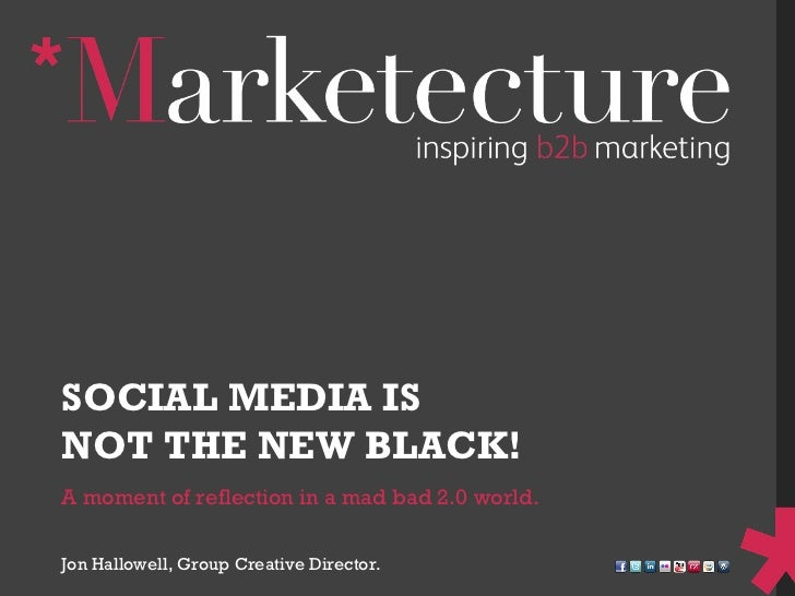 A moment of reflection in a mad bad 2.0 world. SOCIAL MEDIA IS  NOT THE NEW BLACK! Jon Hallowell, Group Creative Director.
