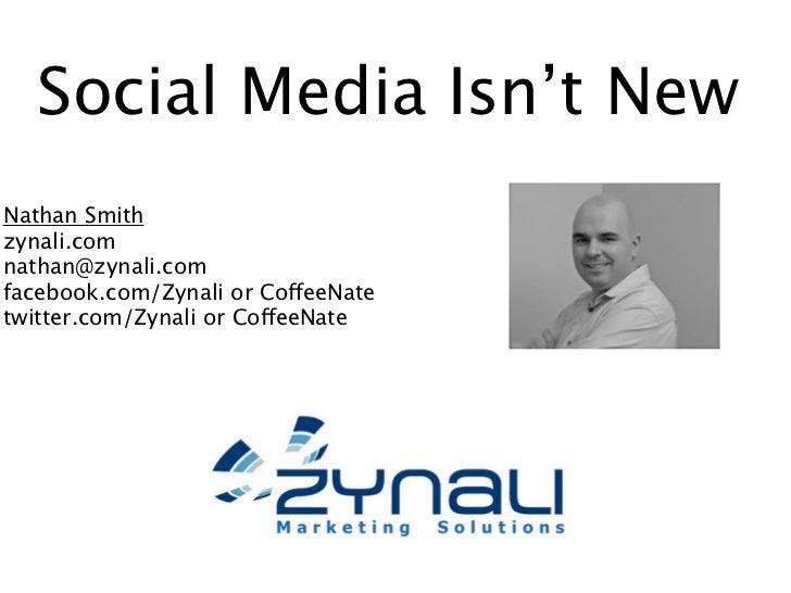 Social Media Isn't NewNathan Smithzynali.comnathan@zynali.comfacebook.com/Zynali or CoffeeNatetwitter.com/Zynali or Coffee...