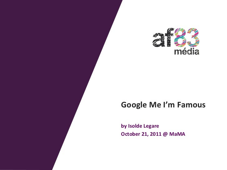 Google	  Me	  I'm	  Famous	  	  by	  Isolde	  Legare	  October	  21,	  2011	  @	  MaMA
