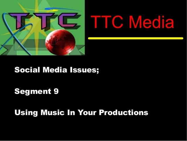 TTC Media Social Media Issues; Segment 9 Using Music In Your Productions
